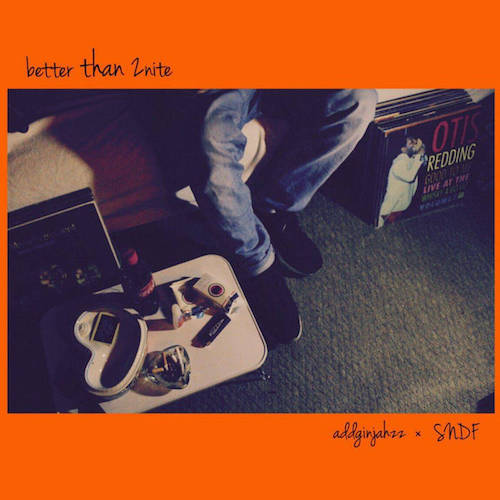 """better than 2nite"" addginjahzz × SNDF"